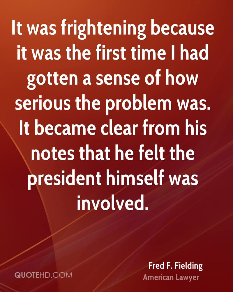 It was frightening because it was the first time I had gotten a sense of how serious the problem was. It became clear from his notes that he felt the president himself was involved.