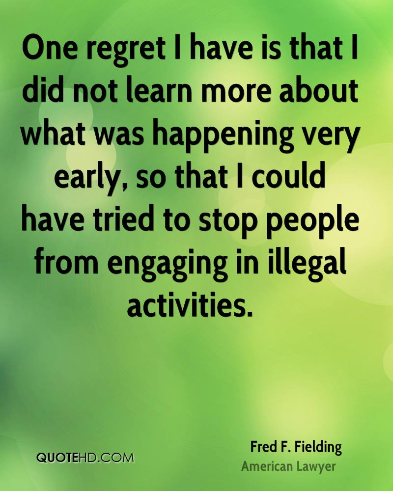 One regret I have is that I did not learn more about what was happening very early, so that I could have tried to stop people from engaging in illegal activities.