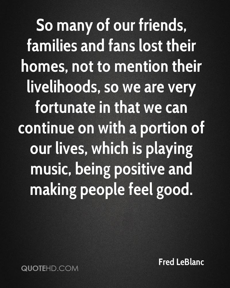 So many of our friends, families and fans lost their homes, not to mention their livelihoods, so we are very fortunate in that we can continue on with a portion of our lives, which is playing music, being positive and making people feel good.