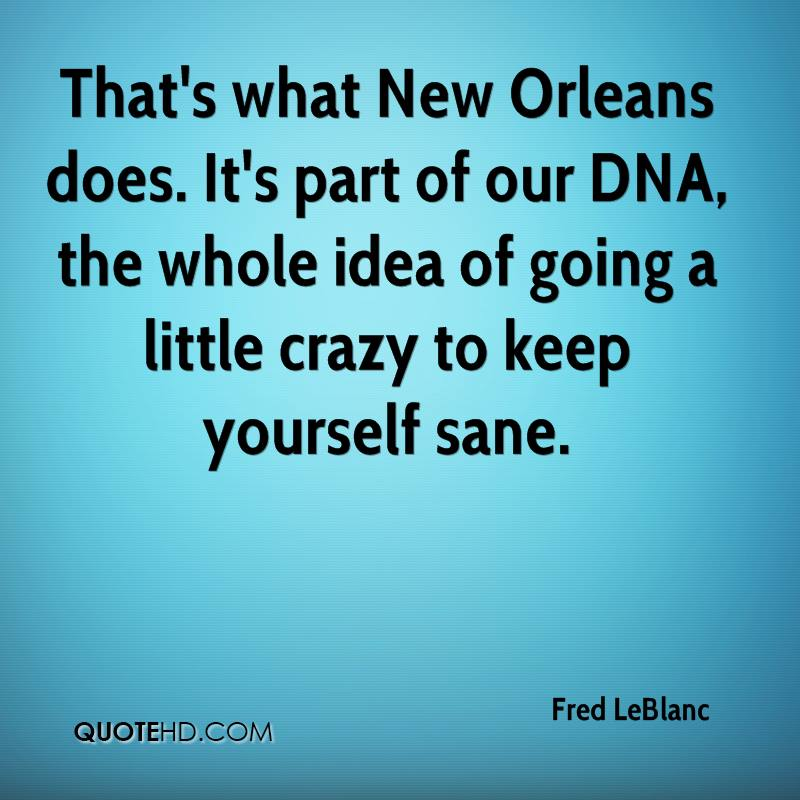 That's what New Orleans does. It's part of our DNA, the whole idea of going a little crazy to keep yourself sane.