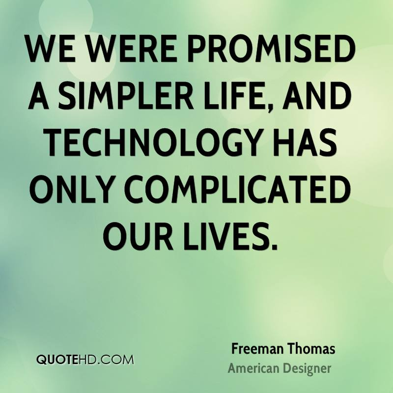 life was simpler without technology essay It is impossible to imagine the life without technology nowadays in this essay, i will discuss how modern life changed human life.