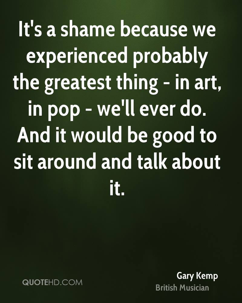 It's a shame because we experienced probably the greatest thing - in art, in pop - we'll ever do. And it would be good to sit around and talk about it.