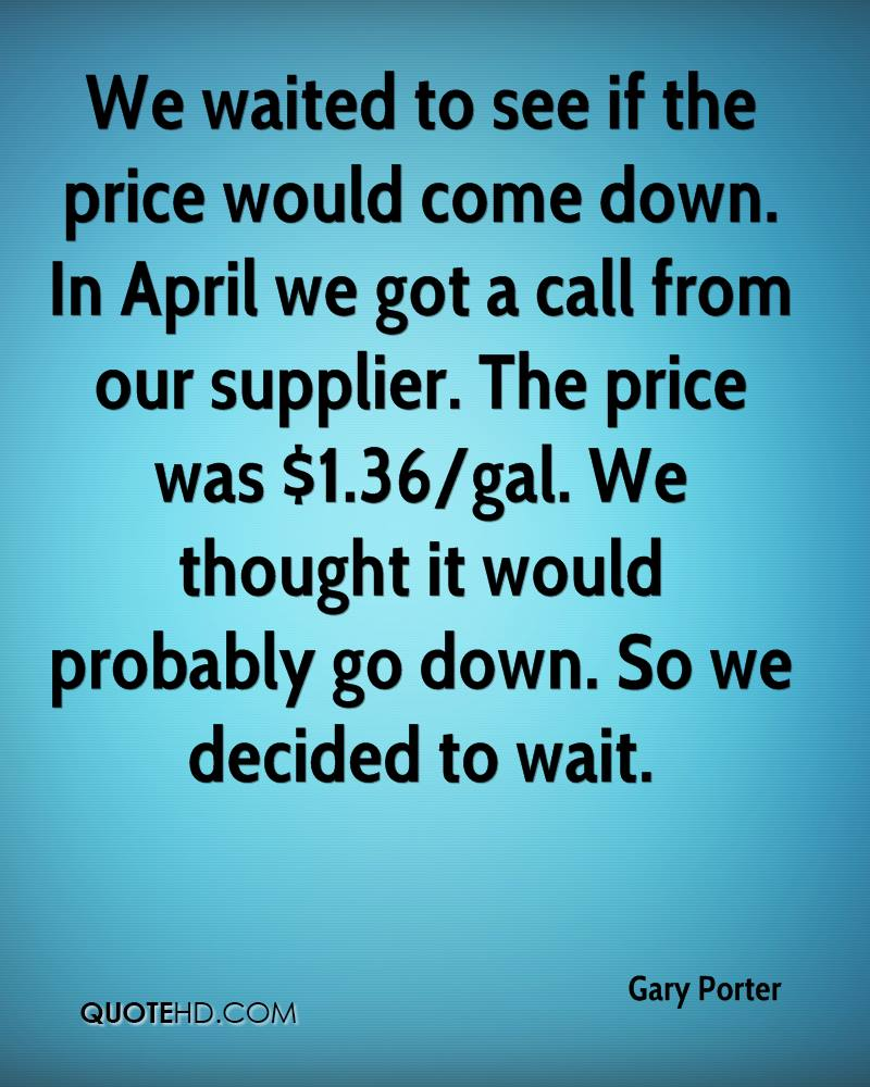 We waited to see if the price would come down. In April we got a call from our supplier. The price was $1.36/gal. We thought it would probably go down. So we decided to wait.