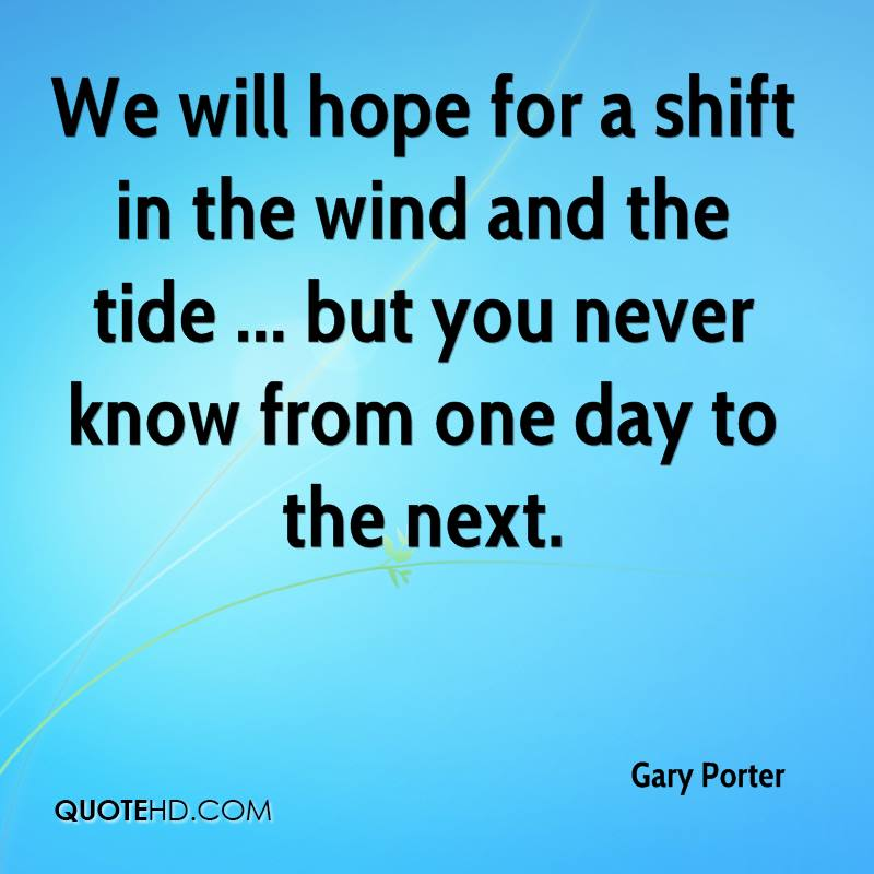 We will hope for a shift in the wind and the tide ... but you never know from one day to the next.