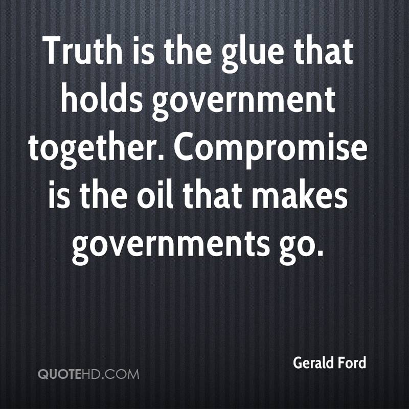 Truth is the glue that holds government together. Compromise is the oil that makes governments go.