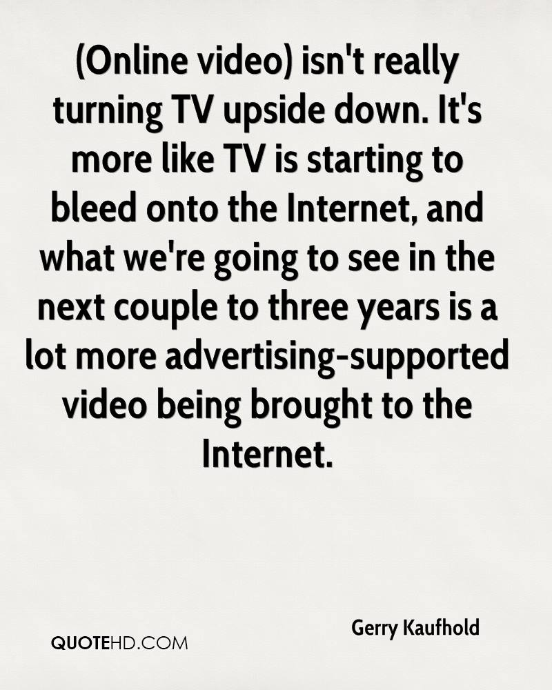 (Online video) isn't really turning TV upside down. It's more like TV is starting to bleed onto the Internet, and what we're going to see in the next couple to three years is a lot more advertising-supported video being brought to the Internet.