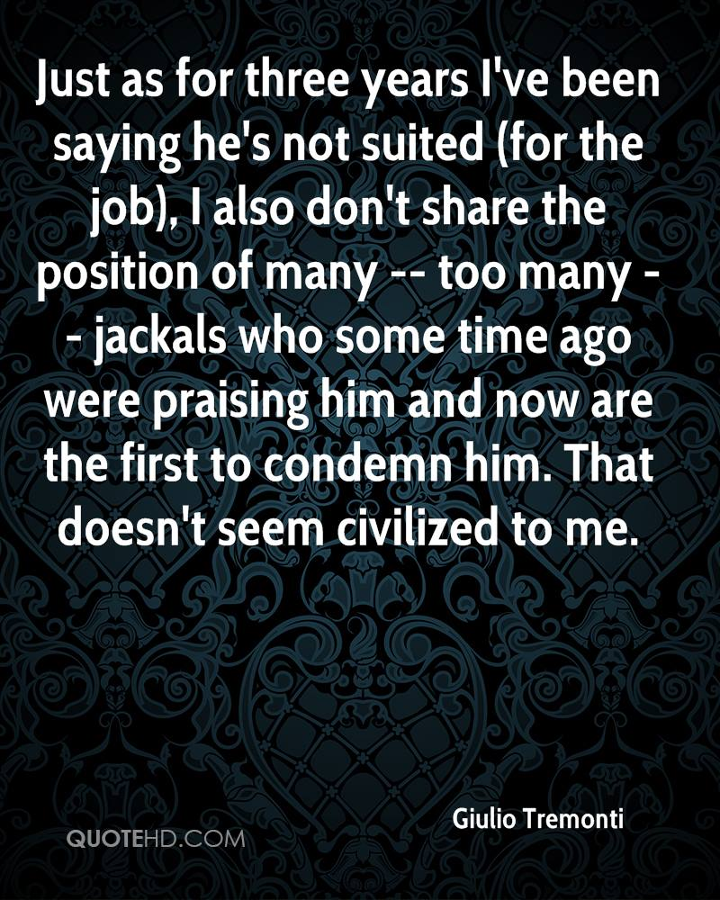 Just as for three years I've been saying he's not suited (for the job), I also don't share the position of many -- too many -- jackals who some time ago were praising him and now are the first to condemn him. That doesn't seem civilized to me.