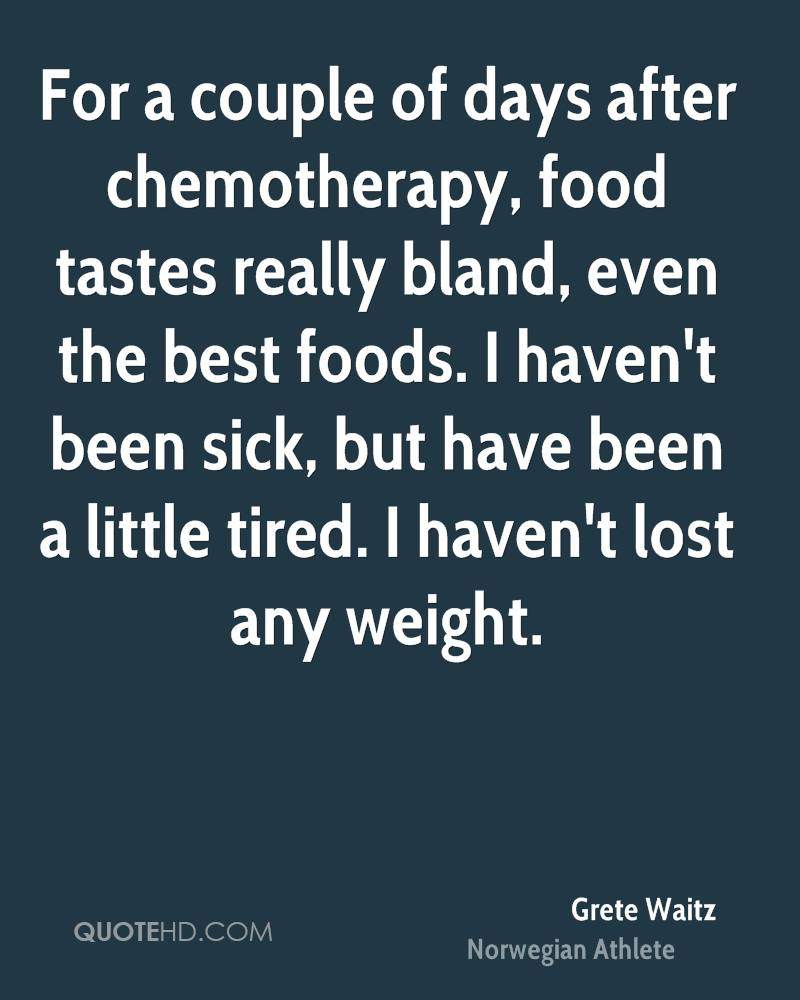 For a couple of days after chemotherapy, food tastes really bland, even the best foods. I haven't been sick, but have been a little tired. I haven't lost any weight.