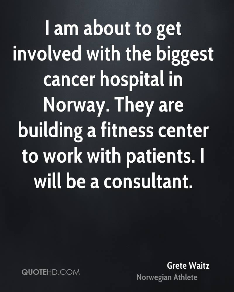 I am about to get involved with the biggest cancer hospital in Norway. They are building a fitness center to work with patients. I will be a consultant.