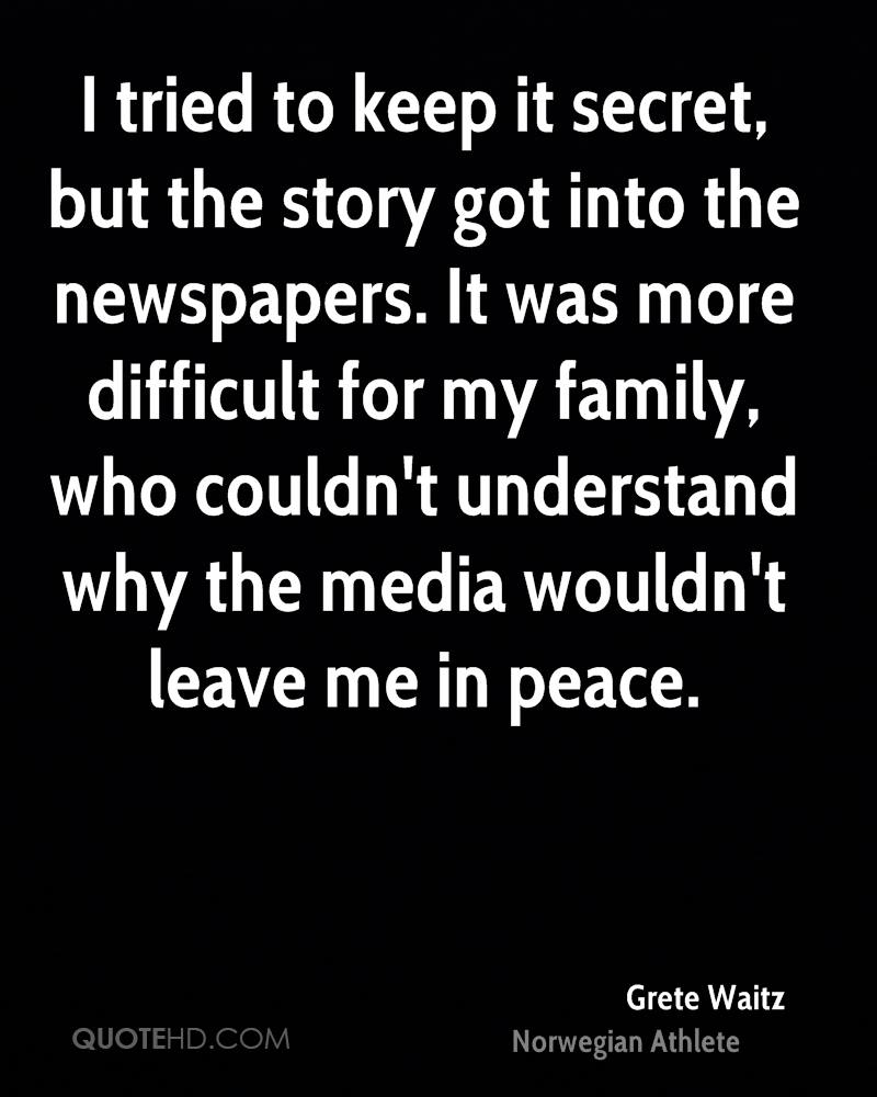 I tried to keep it secret, but the story got into the newspapers. It was more difficult for my family, who couldn't understand why the media wouldn't leave me in peace.