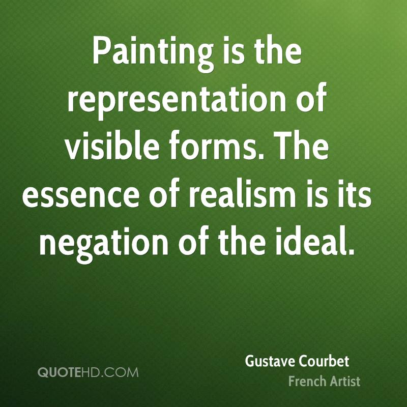 Painting is the representation of visible forms. The essence of realism is its negation of the ideal.