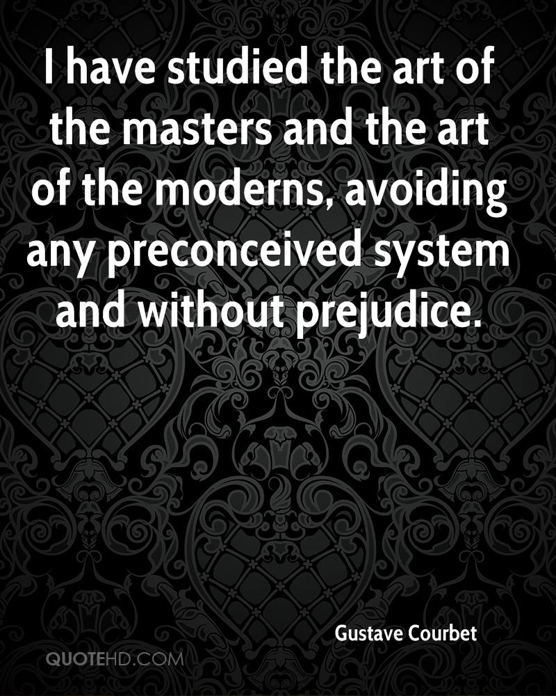 I have studied the art of the masters and the art of the moderns, avoiding any preconceived system and without prejudice.