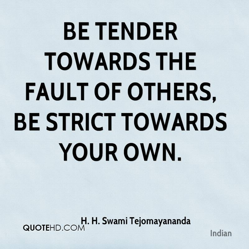 Be tender towards the fault of others, be strict towards your own.