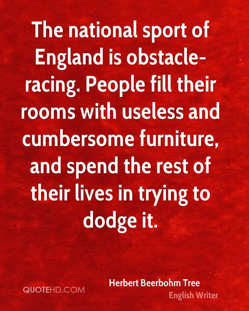 The national sport of England is obstacle-racing. People fill their rooms with useless and cumbersome furniture, and spend the rest of their lives in trying to dodge it.