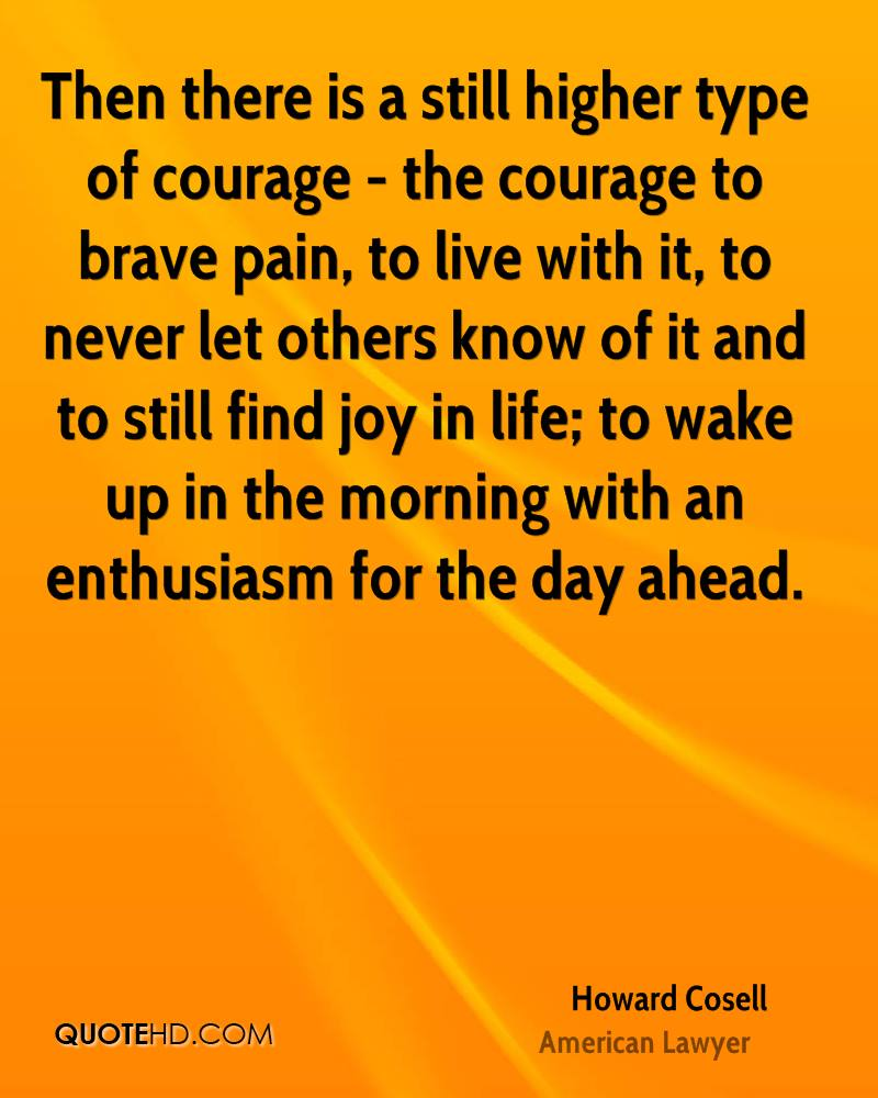 Then there is a still higher type of courage - the courage to brave pain, to live with it, to never let others know of it and to still find joy in life; to wake up in the morning with an enthusiasm for the day ahead.