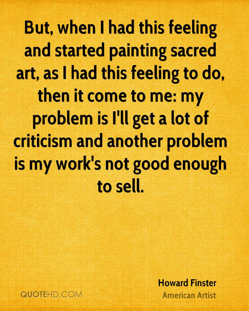 But, when I had this feeling and started painting sacred art, as I had this feeling to do, then it come to me: my problem is I'll get a lot of criticism and another problem is my work's not good enough to sell.