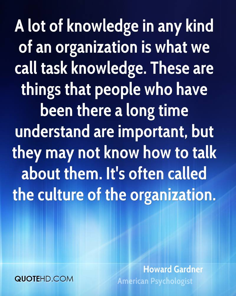 A lot of knowledge in any kind of an organization is what we call task knowledge. These are things that people who have been there a long time understand are important, but they may not know how to talk about them. It's often called the culture of the organization.