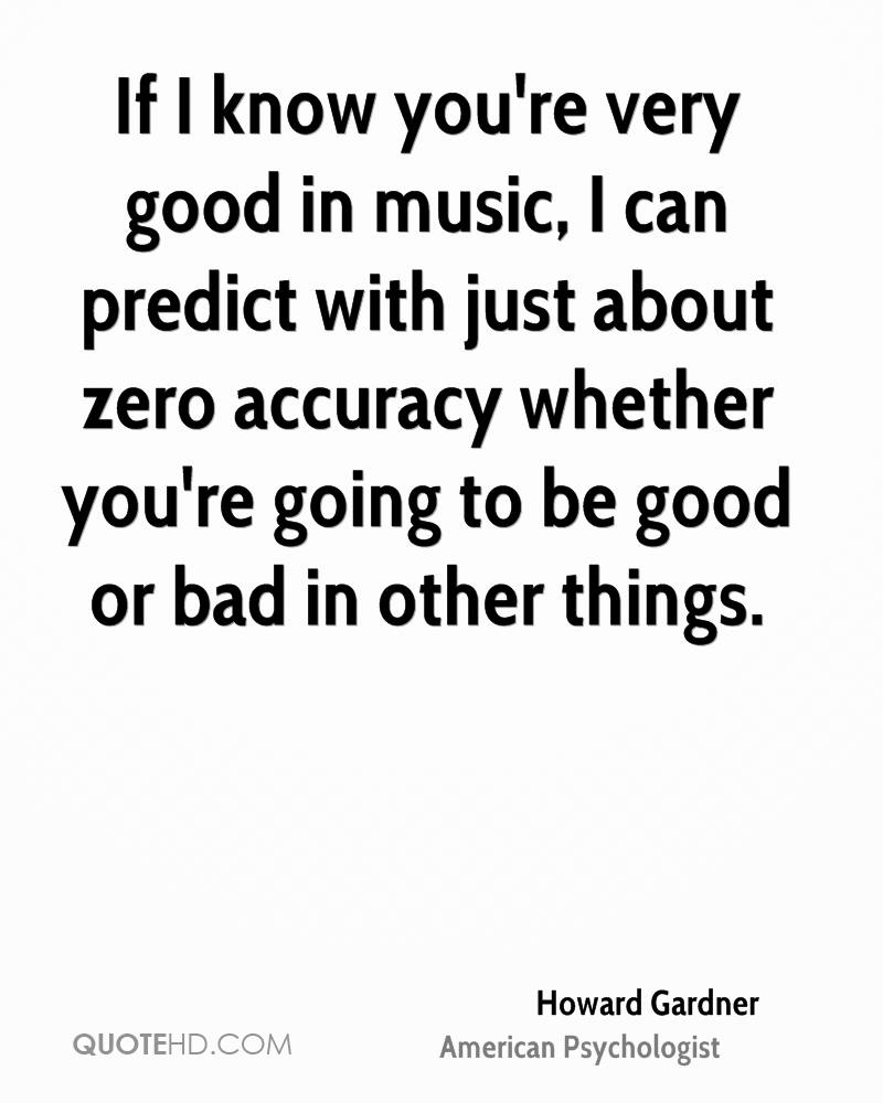 If I know you're very good in music, I can predict with just about zero accuracy whether you're going to be good or bad in other things.