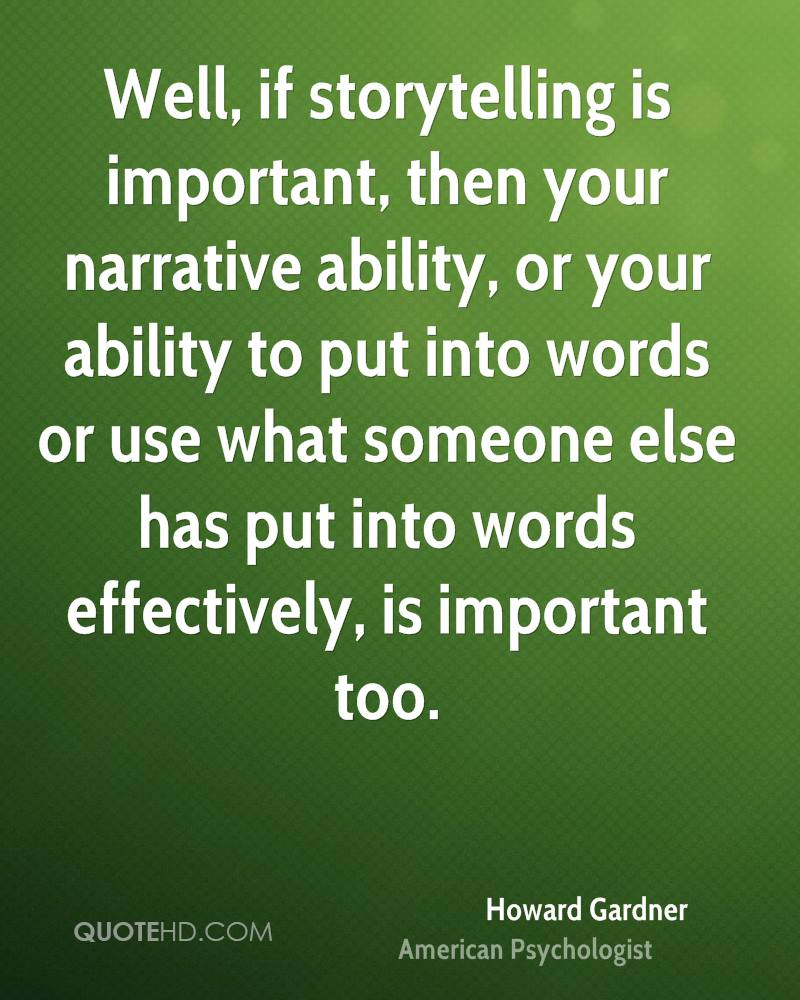 Well, if storytelling is important, then your narrative ability, or your ability to put into words or use what someone else has put into words effectively, is important too.