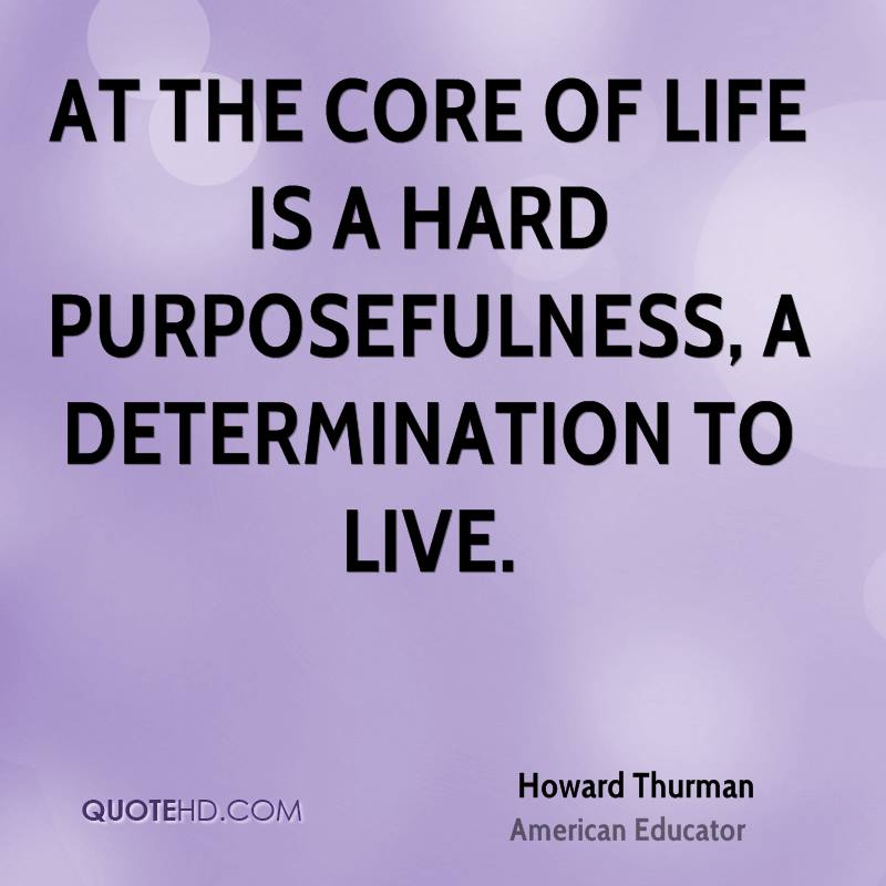 At the core of life is a hard purposefulness, a determination to live.
