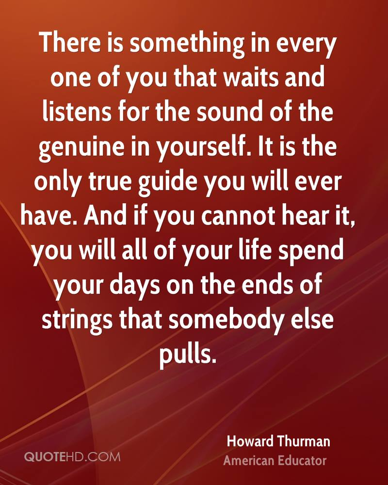 There is something in every one of you that waits and listens for the sound of the genuine in yourself. It is the only true guide you will ever have. And if you cannot hear it, you will all of your life spend your days on the ends of strings that somebody else pulls.