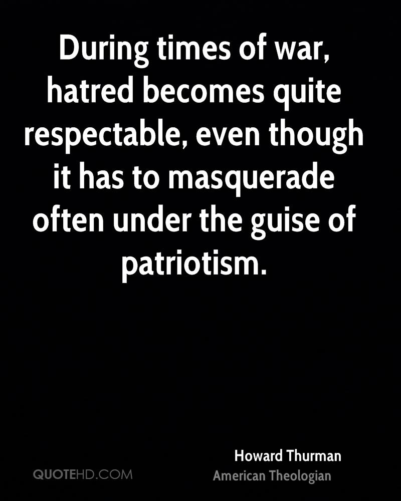 During times of war, hatred becomes quite respectable, even though it has to masquerade often under the guise of patriotism.