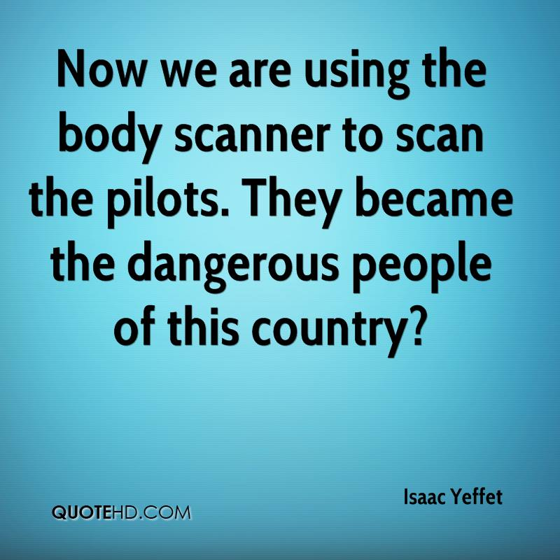 Now we are using the body scanner to scan the pilots. They became the dangerous people of this country?