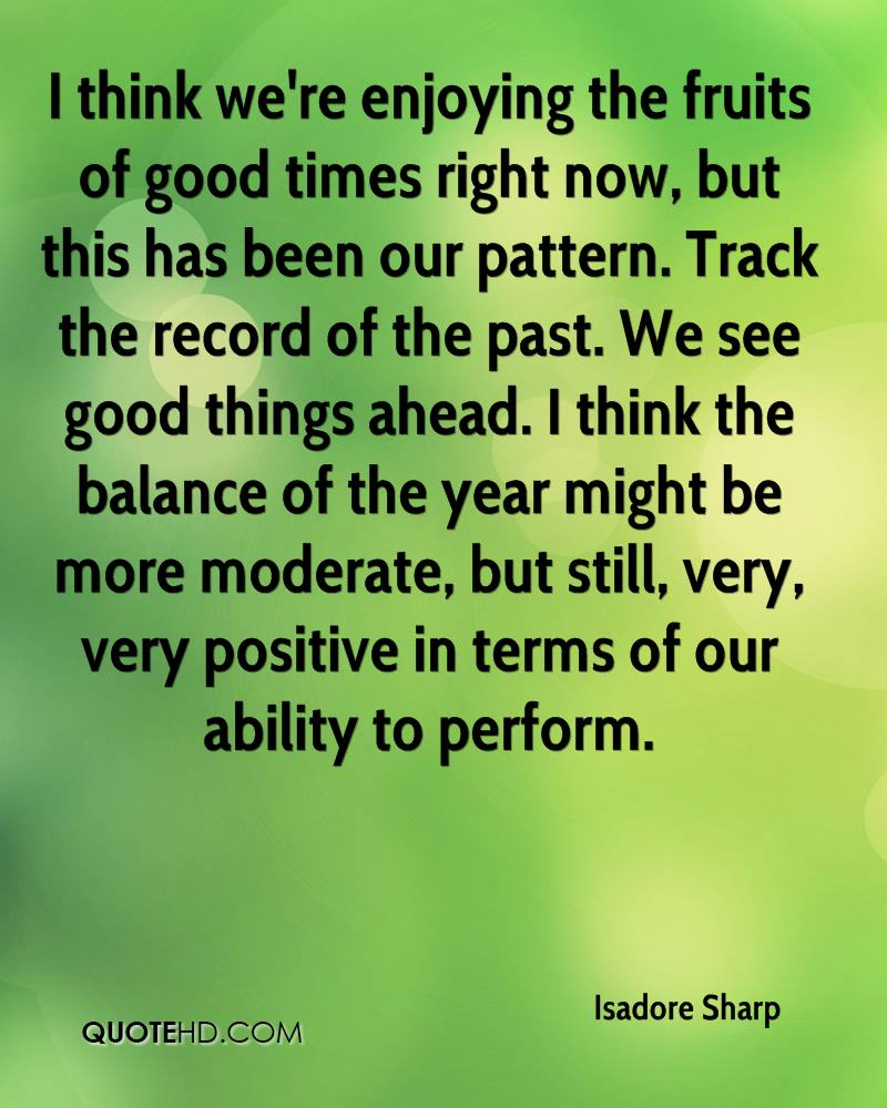 I think we're enjoying the fruits of good times right now, but this has been our pattern. Track the record of the past. We see good things ahead. I think the balance of the year might be more moderate, but still, very, very positive in terms of our ability to perform.