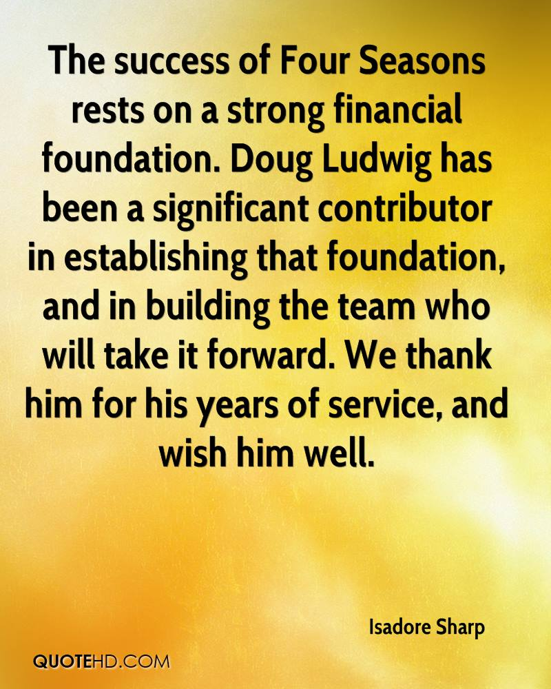 The success of Four Seasons rests on a strong financial foundation. Doug Ludwig has been a significant contributor in establishing that foundation, and in building the team who will take it forward. We thank him for his years of service, and wish him well.