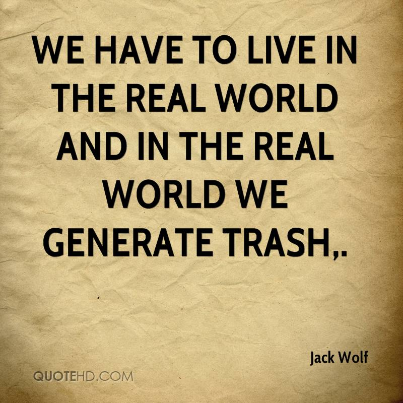 We have to live in the real world and in the real world we generate trash.