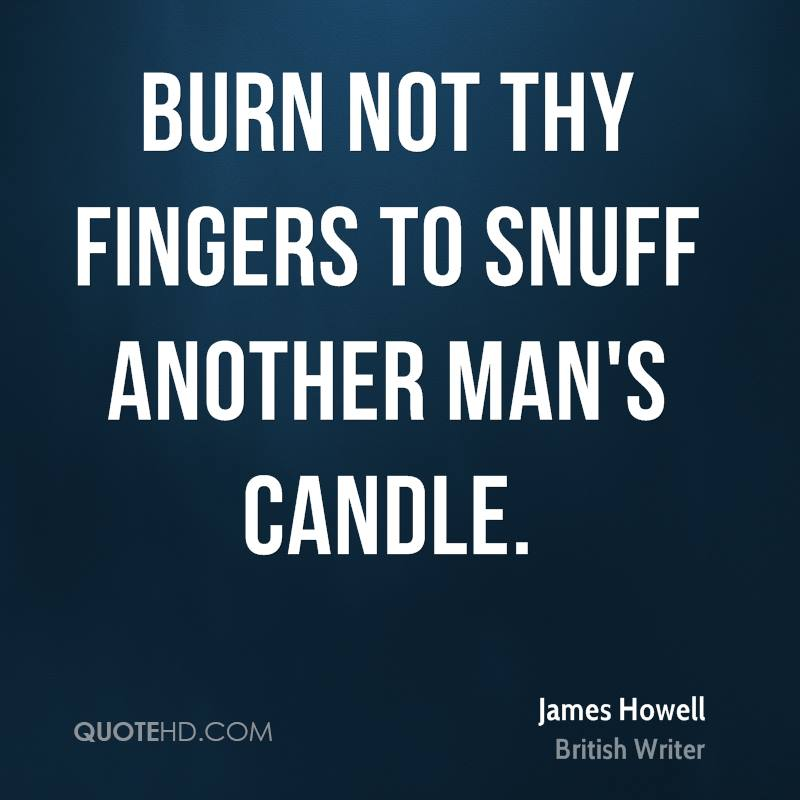 Burn not thy fingers to snuff another man's candle.