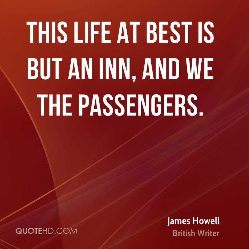 This life at best is but an inn, And we the passengers.