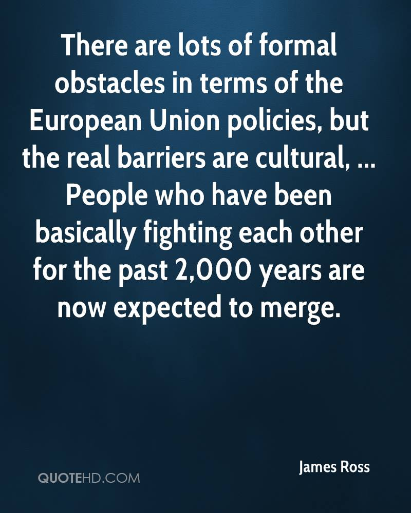 There are lots of formal obstacles in terms of the European Union policies, but the real barriers are cultural, ... People who have been basically fighting each other for the past 2,000 years are now expected to merge.