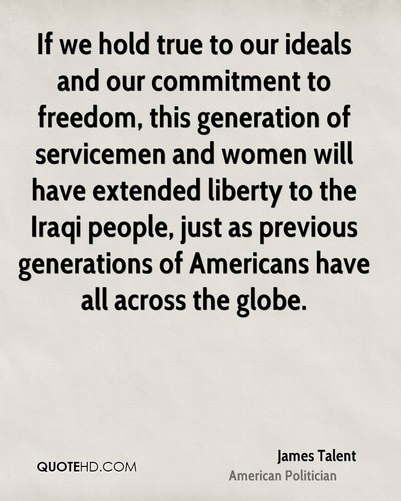 If we hold true to our ideals and our commitment to freedom, this generation of servicemen and women will have extended liberty to the Iraqi people, just as previous generations of Americans have all across the globe.