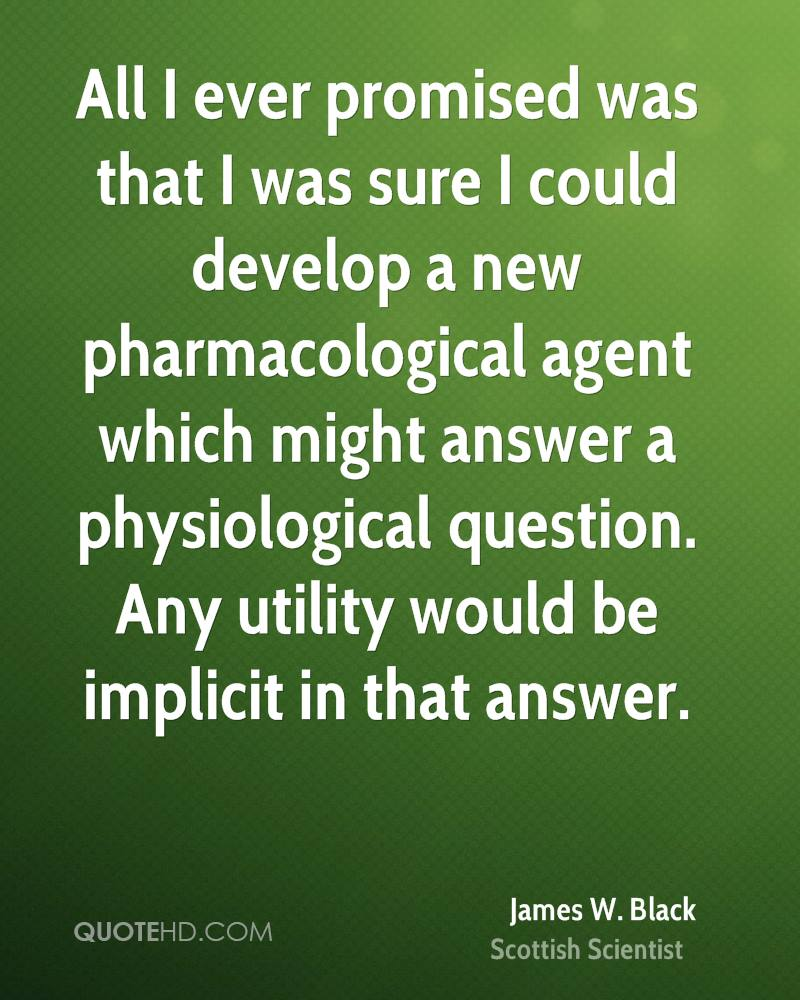 All I ever promised was that I was sure I could develop a new pharmacological agent which might answer a physiological question. Any utility would be implicit in that answer.
