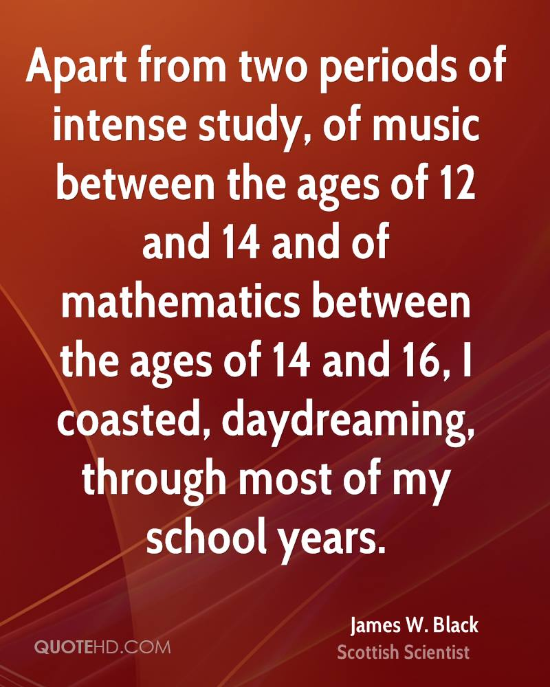 Apart from two periods of intense study, of music between the ages of 12 and 14 and of mathematics between the ages of 14 and 16, I coasted, daydreaming, through most of my school years.