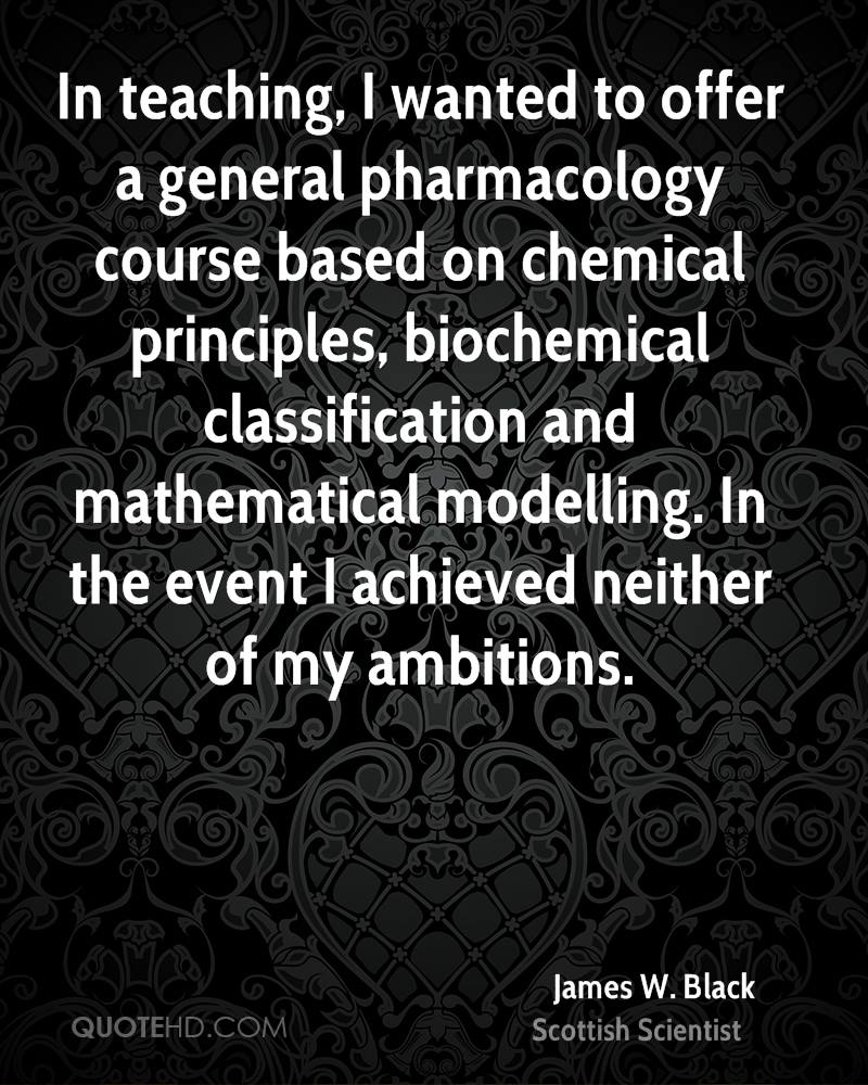 In teaching, I wanted to offer a general pharmacology course based on chemical principles, biochemical classification and mathematical modelling. In the event I achieved neither of my ambitions.