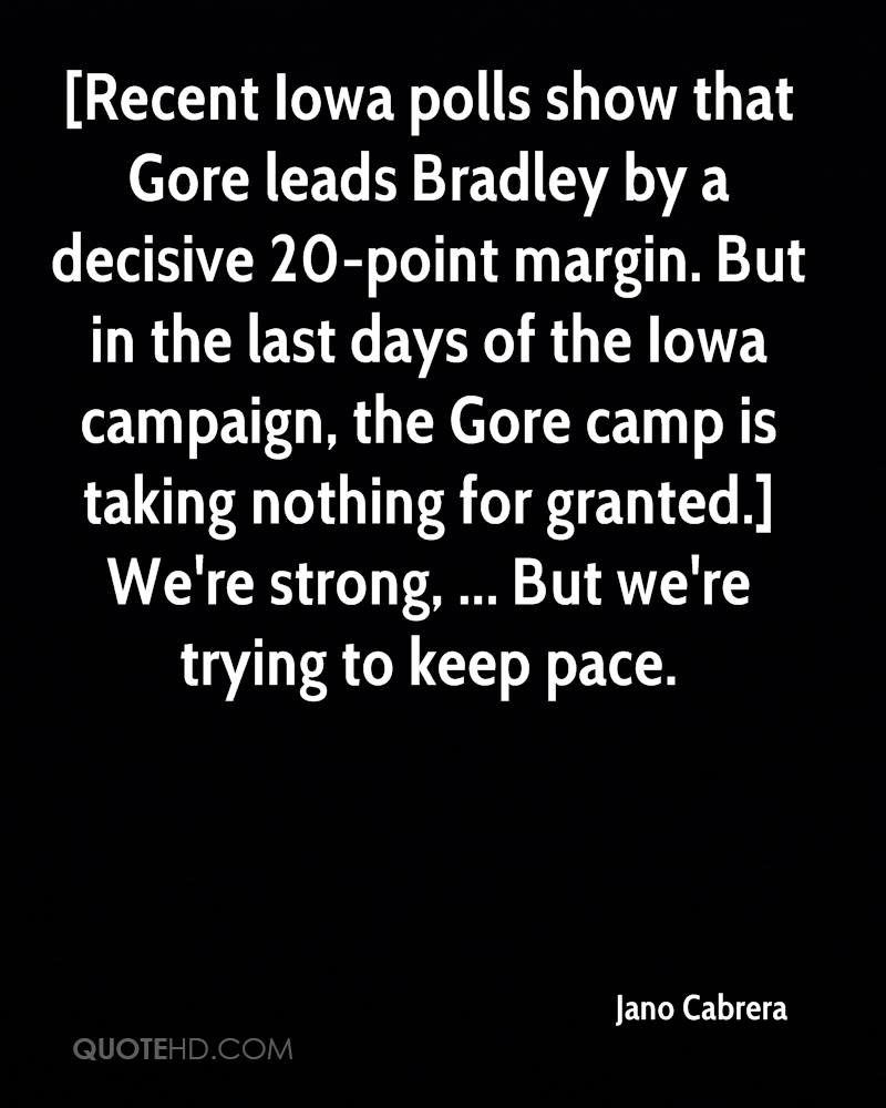[Recent Iowa polls show that Gore leads Bradley by a decisive 20-point margin. But in the last days of the Iowa campaign, the Gore camp is taking nothing for granted.] We're strong, ... But we're trying to keep pace.