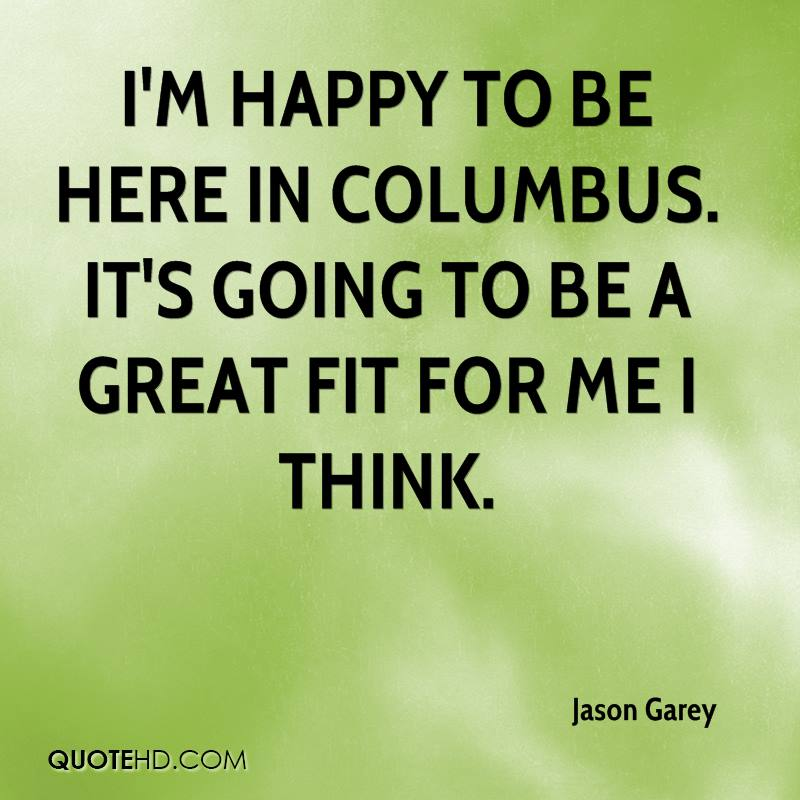 I'm happy to be here in Columbus. It's going to be a great fit for me I think.