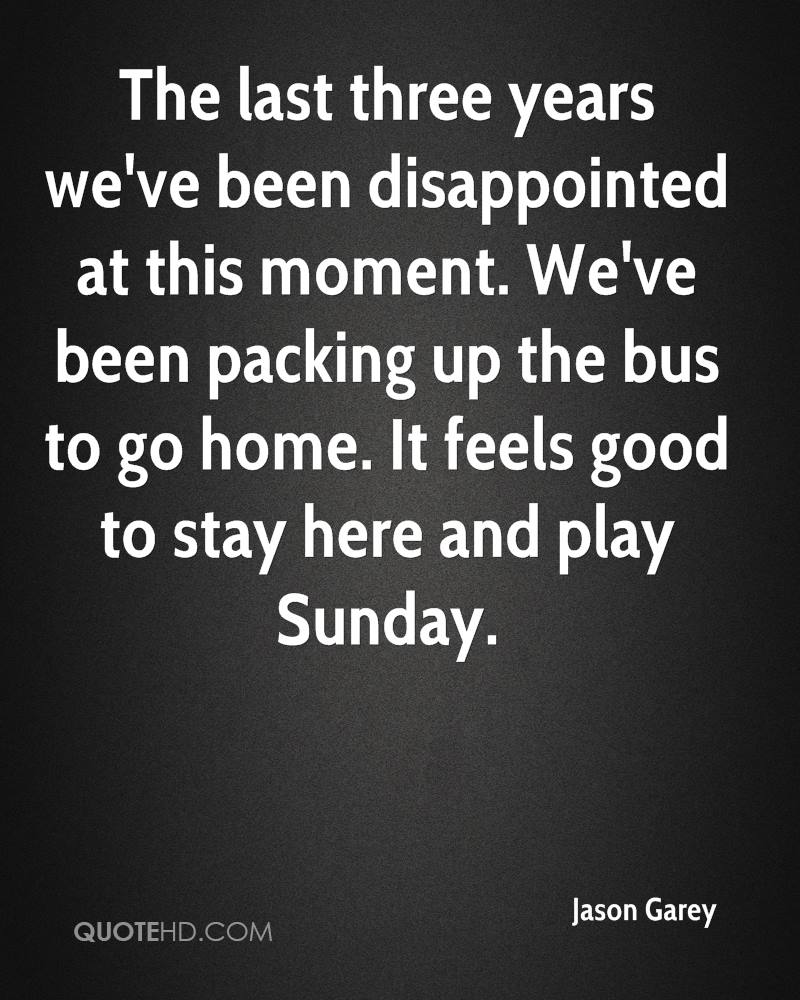 The last three years we've been disappointed at this moment. We've been packing up the bus to go home. It feels good to stay here and play Sunday.