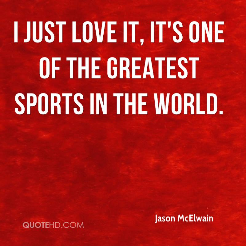 I just love it, it's one of the greatest sports in the world.