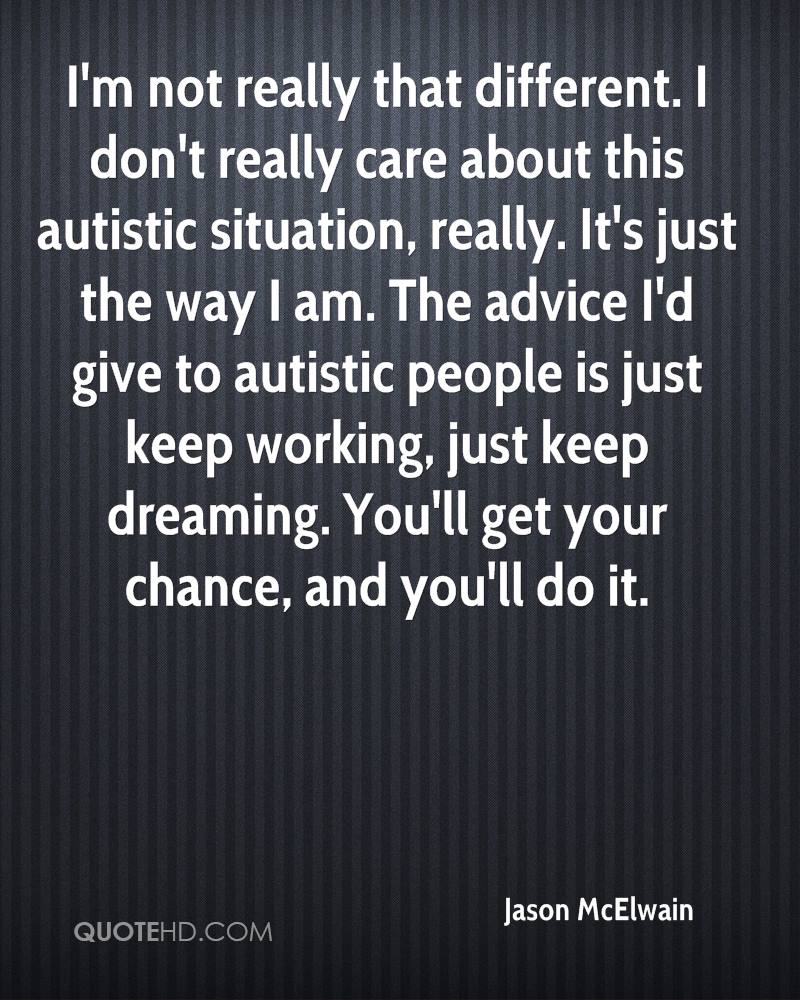 I'm not really that different. I don't really care about this autistic situation, really. It's just the way I am. The advice I'd give to autistic people is just keep working, just keep dreaming. You'll get your chance, and you'll do it.