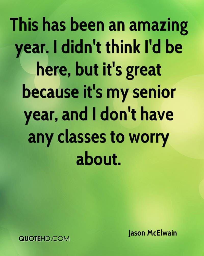 This has been an amazing year. I didn't think I'd be here, but it's great because it's my senior year, and I don't have any classes to worry about.