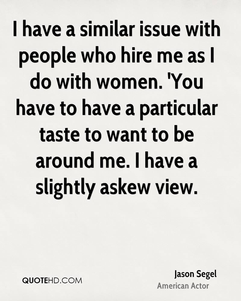 I have a similar issue with people who hire me as I do with women. 'You have to have a particular taste to want to be around me. I have a slightly askew view.