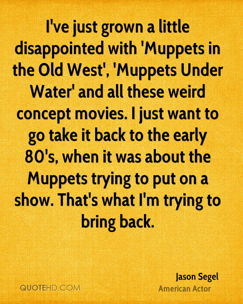 I've just grown a little disappointed with 'Muppets in the Old West', 'Muppets Under Water' and all these weird concept movies. I just want to go take it back to the early 80's, when it was about the Muppets trying to put on a show. That's what I'm trying to bring back.