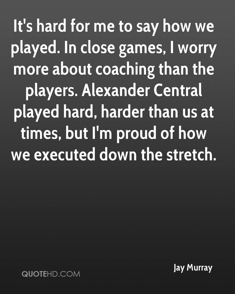It's hard for me to say how we played. In close games, I worry more about coaching than the players. Alexander Central played hard, harder than us at times, but I'm proud of how we executed down the stretch.