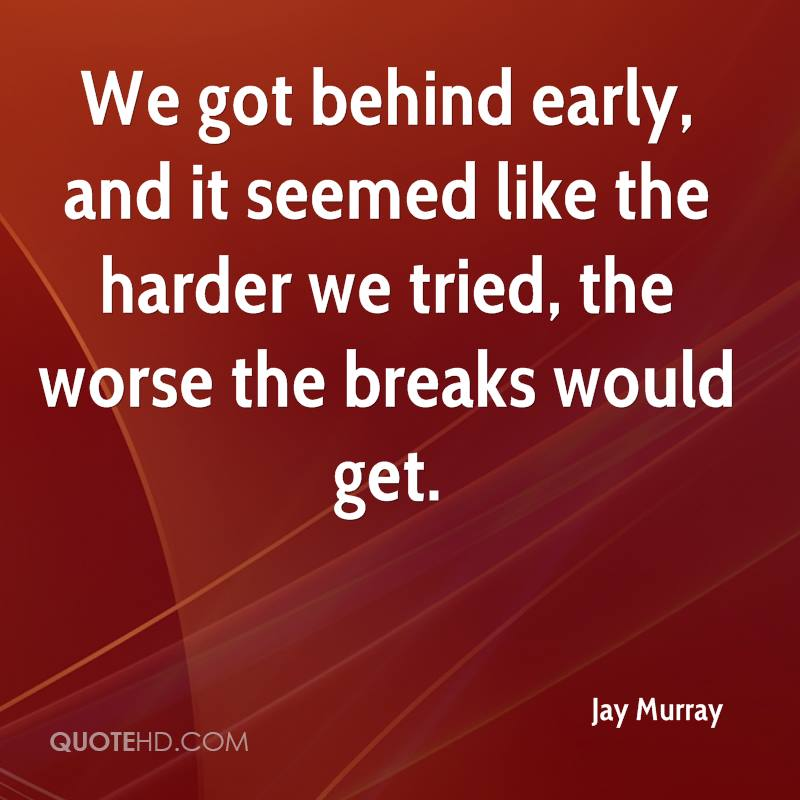 We got behind early, and it seemed like the harder we tried, the worse the breaks would get.