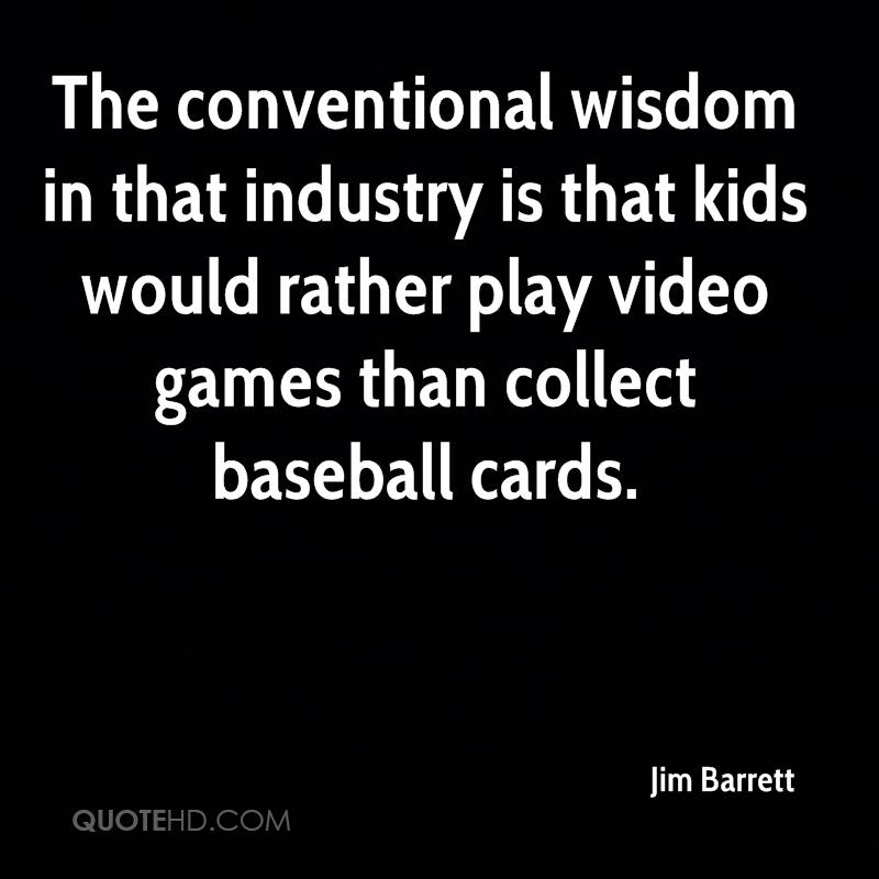 The conventional wisdom in that industry is that kids would rather play video games than collect baseball cards.
