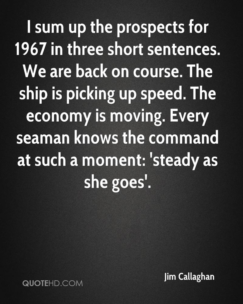 I sum up the prospects for 1967 in three short sentences. We are back on course. The ship is picking up speed. The economy is moving. Every seaman knows the command at such a moment: 'steady as she goes'.