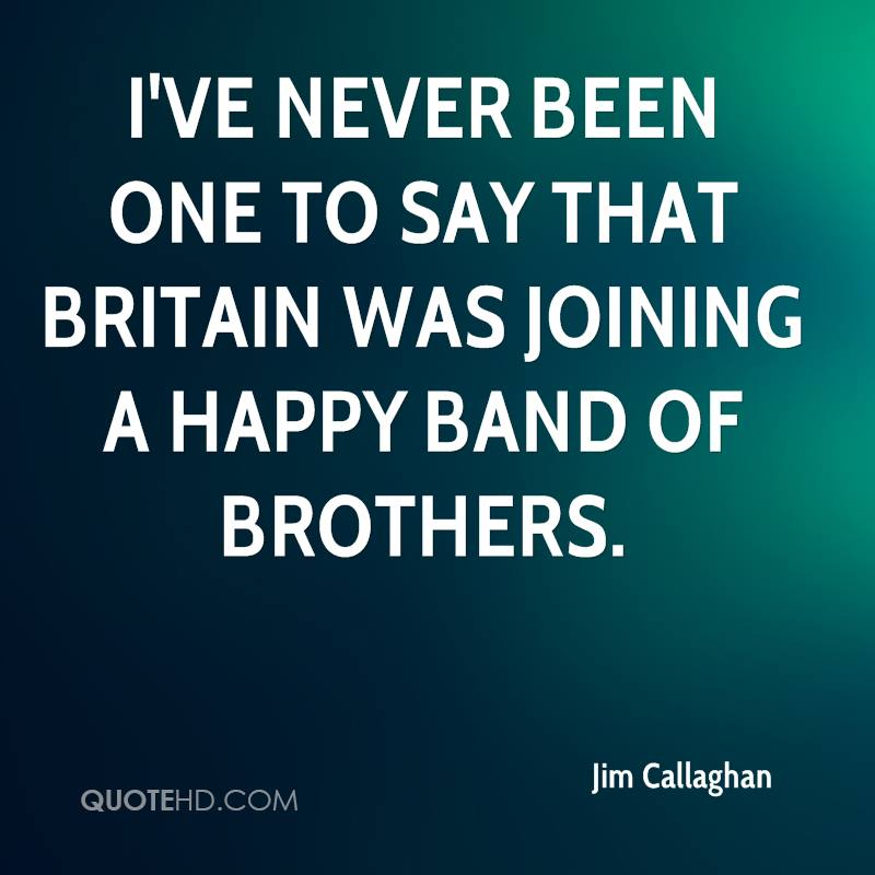 I've never been one to say that Britain was joining a happy band of brothers.